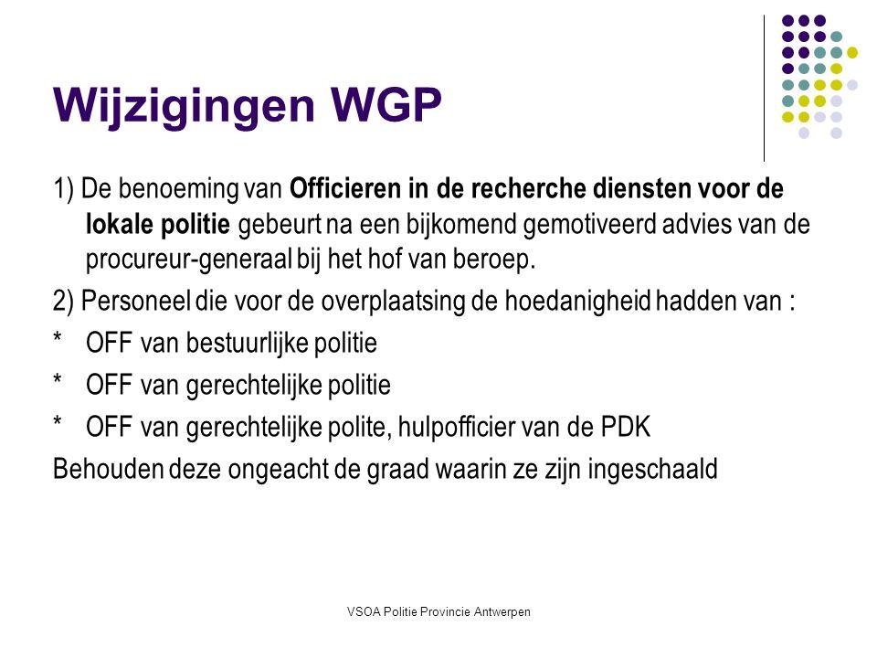 VSOA Politie Provincie Antwerpen Wijzigingen WGP 1) De benoeming van Officieren in de recherche diensten voor de lokale politie gebeurt na een bijkomend gemotiveerd advies van de procureur-generaal bij het hof van beroep.