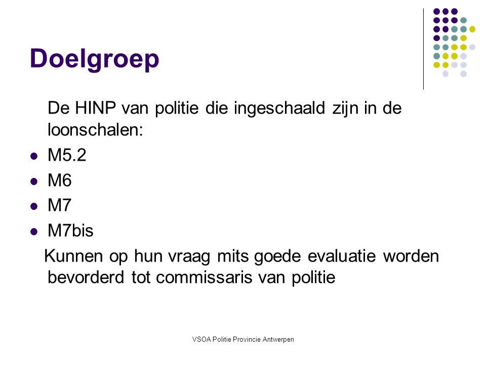 VSOA Politie Provincie Antwerpen Doelgroep De HINP van politie die ingeschaald zijn in de loonschalen: M5.2 M6 M7 M7bis Kunnen op hun vraag mits goede evaluatie worden bevorderd tot commissaris van politie