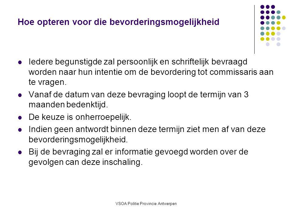 VSOA Politie Provincie Antwerpen Hoe opteren voor die bevorderingsmogelijkheid Iedere begunstigde zal persoonlijk en schriftelijk bevraagd worden naar hun intentie om de bevordering tot commissaris aan te vragen.
