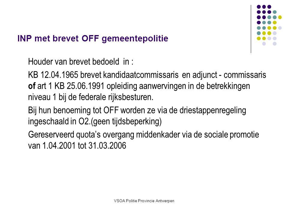 VSOA Politie Provincie Antwerpen HINP met brevet OFF gemeentepolitie Houder van brevet bedoeld in : KB 12.04.1965 brevet kandidaatcommissaris en adjunct - commissaris of art 1 25.06.1991 opleiding aanwervingen in de betrekkingen niveau 1 bij de federale rijksbesturen.