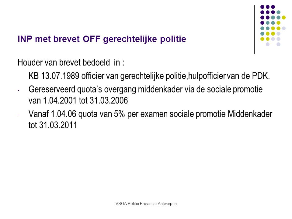 VSOA Politie Provincie Antwerpen INP met brevet INP gemeentepolitie Houder van brevet bedoeld in : KB 13.07.1989 inspecteur van politie betreffende de opleiding tot de graden INP en HINP van politie.
