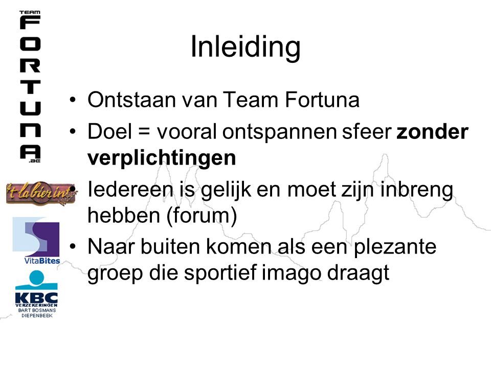 Inleiding Ontstaan van Team Fortuna Doel = vooral ontspannen sfeer zonder verplichtingen Iedereen is gelijk en moet zijn inbreng hebben (forum) Naar buiten komen als een plezante groep die sportief imago draagt