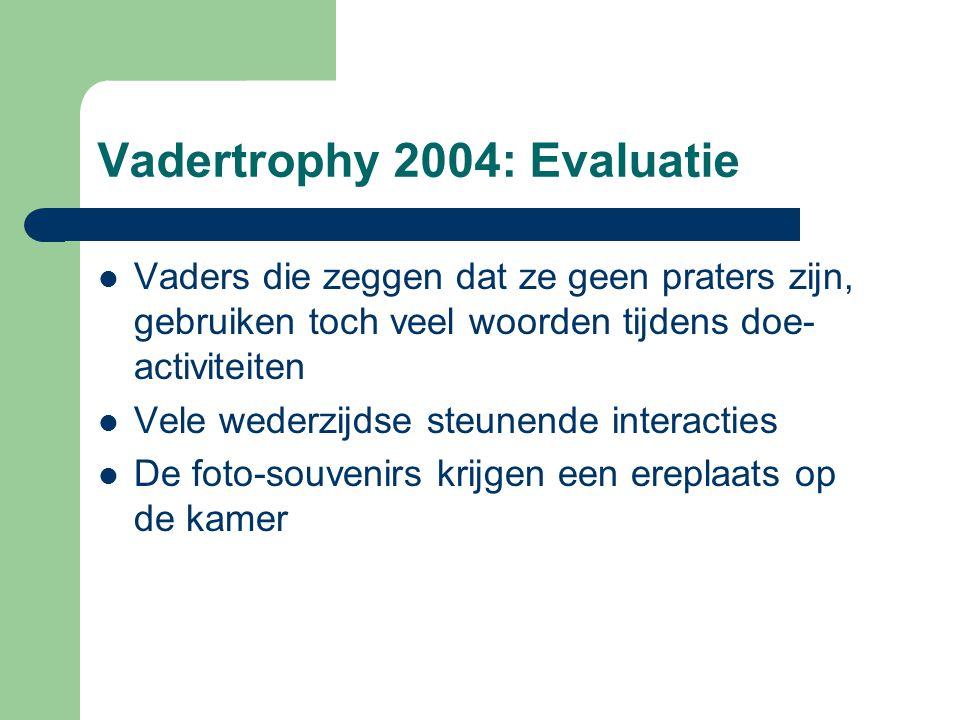 Vadertrophy 2004: Evaluatie Vaders die zeggen dat ze geen praters zijn, gebruiken toch veel woorden tijdens doe- activiteiten Vele wederzijdse steunen