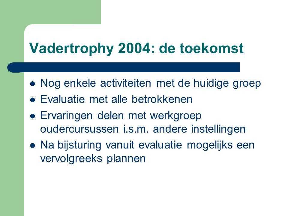 Vadertrophy 2004: de toekomst Nog enkele activiteiten met de huidige groep Evaluatie met alle betrokkenen Ervaringen delen met werkgroep oudercursusse