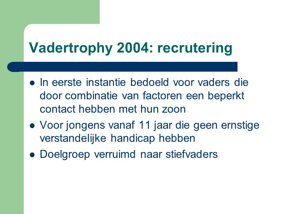 Vadertrophy 2004: recrutering In eerste instantie bedoeld voor vaders die door combinatie van factoren een beperkt contact hebben met hun zoon Voor jo