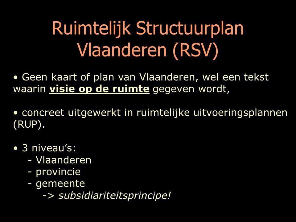Ruimtelijk Structuurplan Vlaanderen (RSV) Geen kaart of plan van Vlaanderen, wel een tekst waarin visie op de ruimte gegeven wordt, concreet uitgewerkt in ruimtelijke uitvoeringsplannen (RUP).
