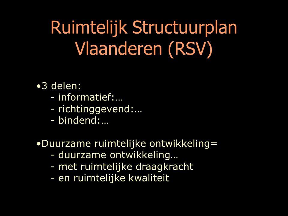 Ruimtelijk Structuurplan Vlaanderen (RSV) 3 delen: - informatief:… - richtinggevend:… - bindend:… Duurzame ruimtelijke ontwikkeling= - duurzame ontwikkeling… - met ruimtelijke draagkracht - en ruimtelijke kwaliteit
