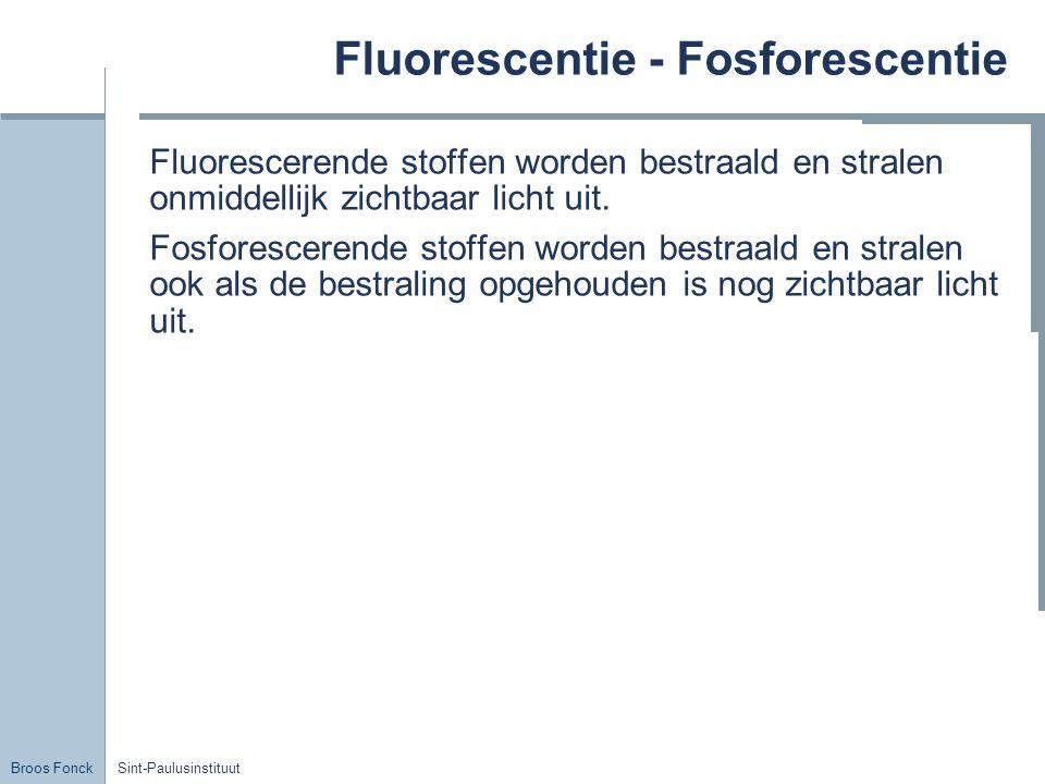 Broos Fonck Sint-Paulusinstituut Fluorescentie - Fosforescentie Fluorescerende stoffen worden bestraald en stralen onmiddellijk zichtbaar licht uit. F