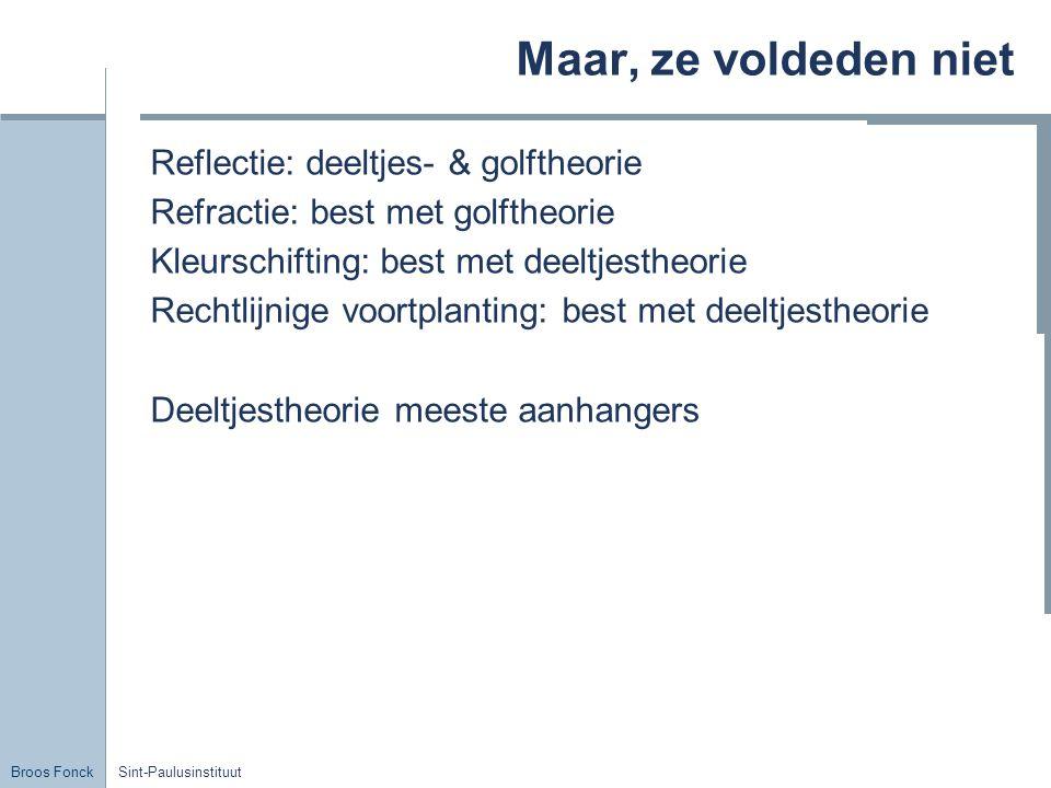 Broos Fonck Sint-Paulusinstituut Maar, ze voldeden niet Reflectie: deeltjes- & golftheorie Refractie: best met golftheorie Kleurschifting: best met de