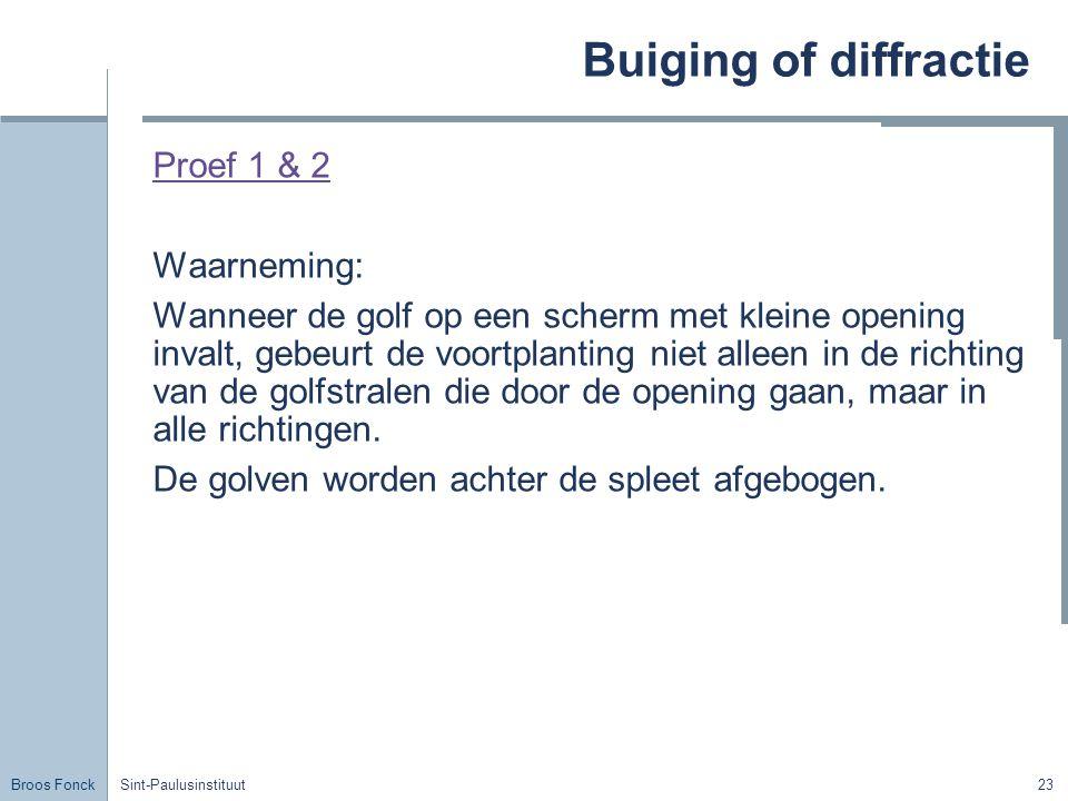 Broos Fonck Sint-Paulusinstituut23 Buiging of diffractie Proef 1 & 2 Waarneming: Wanneer de golf op een scherm met kleine opening invalt, gebeurt de v