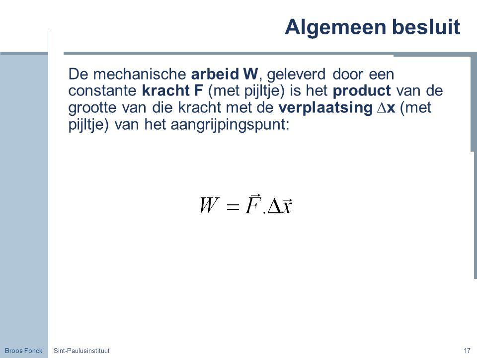 Broos Fonck Sint-Paulusinstituut17 Algemeen besluit De mechanische arbeid W, geleverd door een constante kracht F (met pijltje) is het product van de grootte van die kracht met de verplaatsing ∆x (met pijltje) van het aangrijpingspunt: