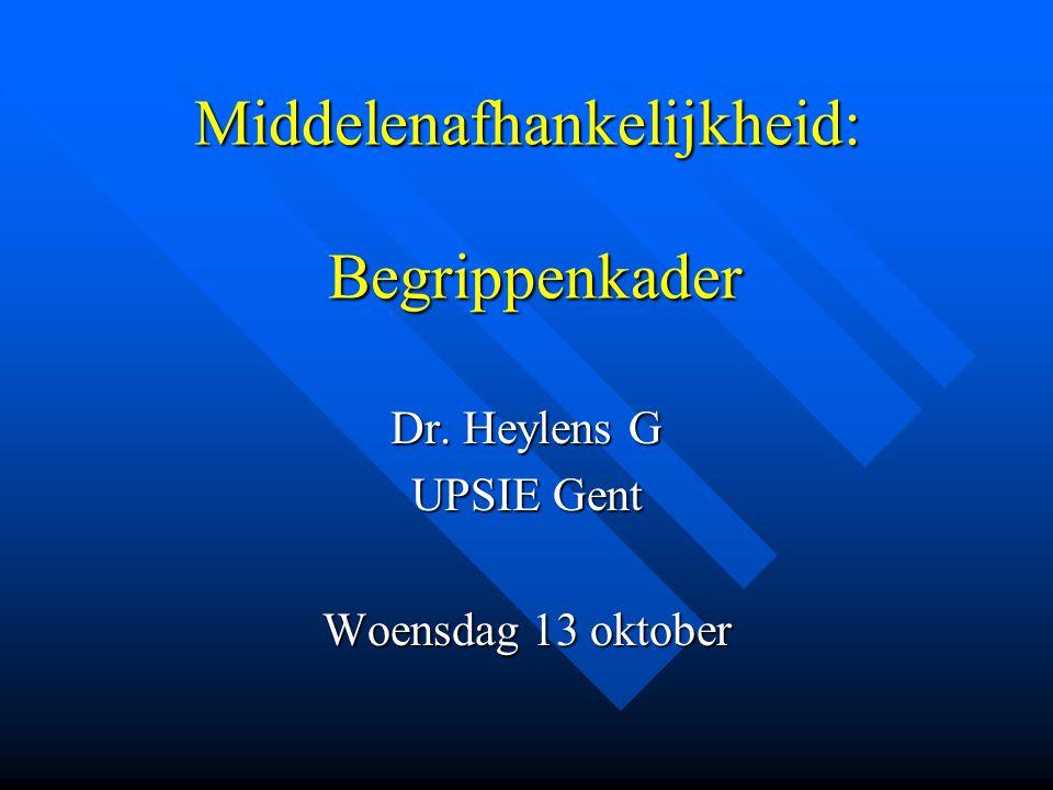 Middelenafhankelijkheid: Begrippenkader Dr. Heylens G UPSIE Gent Woensdag 13 oktober