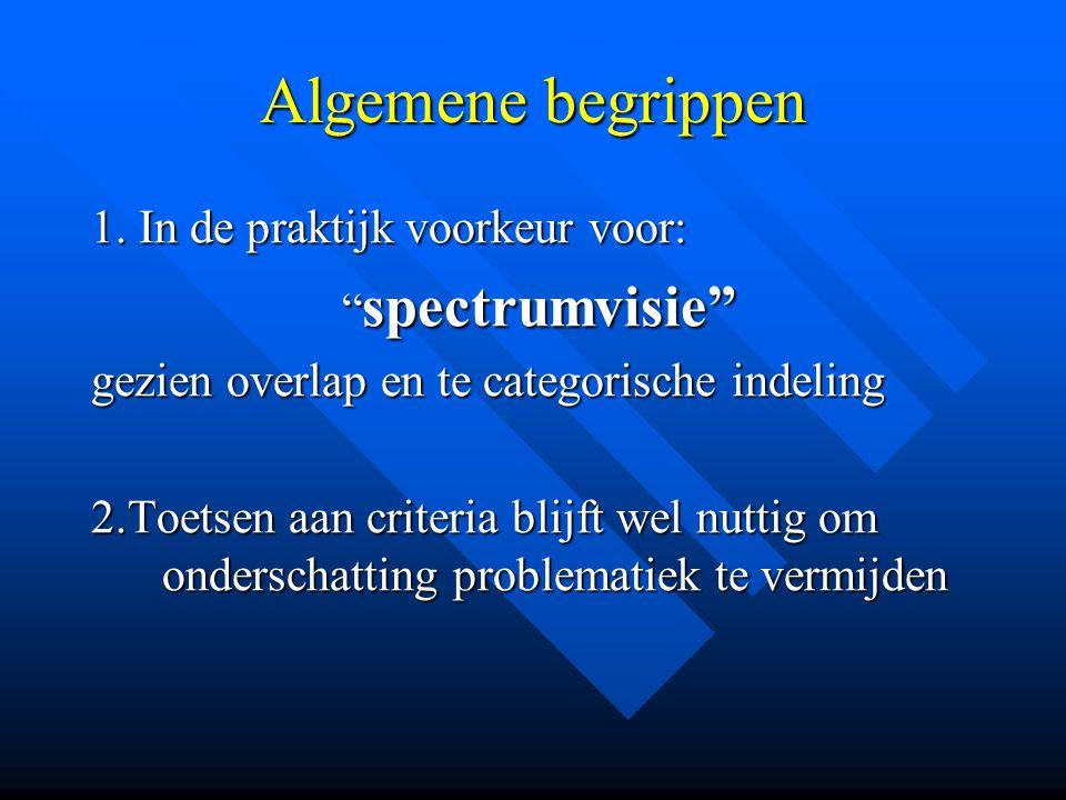 """Algemene begrippen 1. In de praktijk voorkeur voor: """" spectrumvisie"""" """" spectrumvisie"""" gezien overlap en te categorische indeling 2.Toetsen aan criteri"""