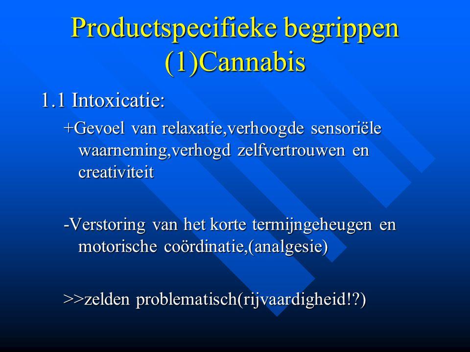 Productspecifieke begrippen (1)Cannabis 1.1 Intoxicatie: +Gevoel van relaxatie,verhoogde sensoriële waarneming,verhogd zelfvertrouwen en creativiteit