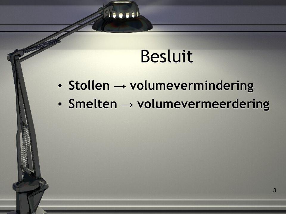 8 Besluit Stollen → volumevermindering Smelten → volumevermeerdering Stollen → volumevermindering Smelten → volumevermeerdering