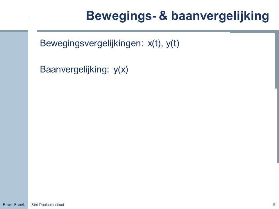 Broos Fonck Sint-Paulusinstituut5 Bewegings- & baanvergelijking Bewegingsvergelijkingen: x(t), y(t) Baanvergelijking: y(x)