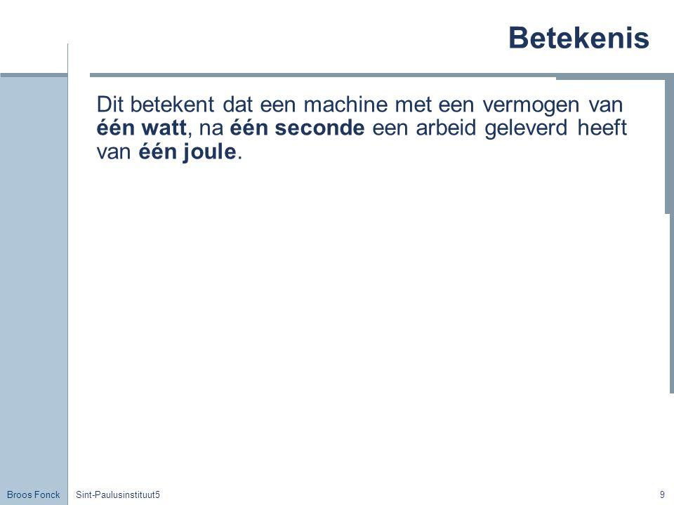 Broos Fonck Sint-Paulusinstituut59 Betekenis Dit betekent dat een machine met een vermogen van één watt, na één seconde een arbeid geleverd heeft van één joule.