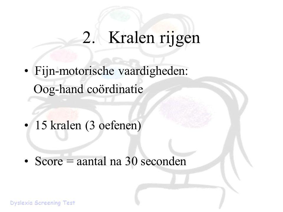 2.Kralen rijgen Fijn-motorische vaardigheden: Oog-hand coördinatie 15 kralen (3 oefenen) Score = aantal na 30 seconden Dyslexia Screening Test