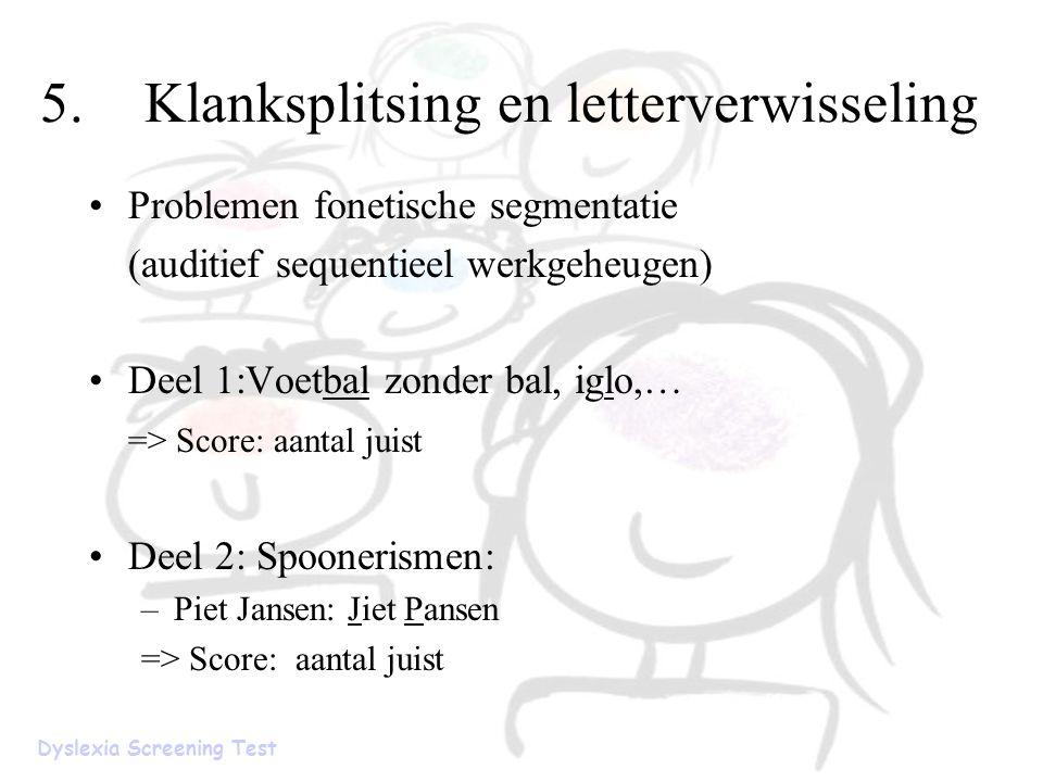 5.Klanksplitsing en letterverwisseling Problemen fonetische segmentatie (auditief sequentieel werkgeheugen) Deel 1:Voetbal zonder bal, iglo,… => Score