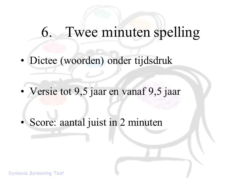 6.Twee minuten spelling Dictee (woorden) onder tijdsdruk Versie tot 9,5 jaar en vanaf 9,5 jaar Score: aantal juist in 2 minuten Dyslexia Screening Tes