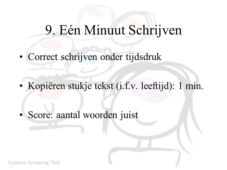 9. Eén Minuut Schrijven Correct schrijven onder tijdsdruk Kopiëren stukje tekst (i.f.v. leeftijd): 1 min. Score: aantal woorden juist Dyslexia Screeni