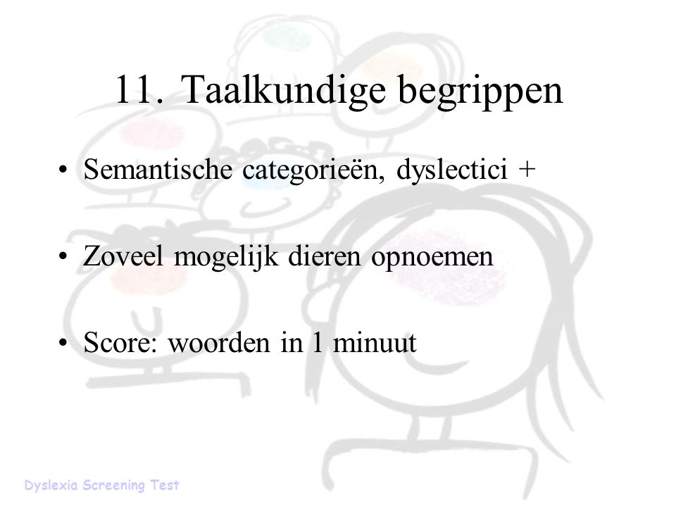 11.Taalkundige begrippen Semantische categorieën, dyslectici + Zoveel mogelijk dieren opnoemen Score: woorden in 1 minuut Dyslexia Screening Test