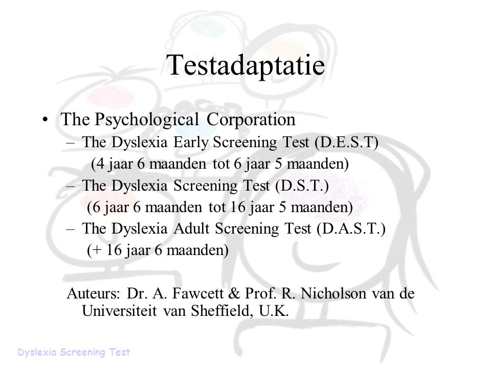 Testadaptatie The Psychological Corporation –The Dyslexia Early Screening Test (D.E.S.T) (4 jaar 6 maanden tot 6 jaar 5 maanden) –The Dyslexia Screening Test (D.S.T.) (6 jaar 6 maanden tot 16 jaar 5 maanden) –The Dyslexia Adult Screening Test (D.A.S.T.) (+ 16 jaar 6 maanden) Auteurs: Dr.