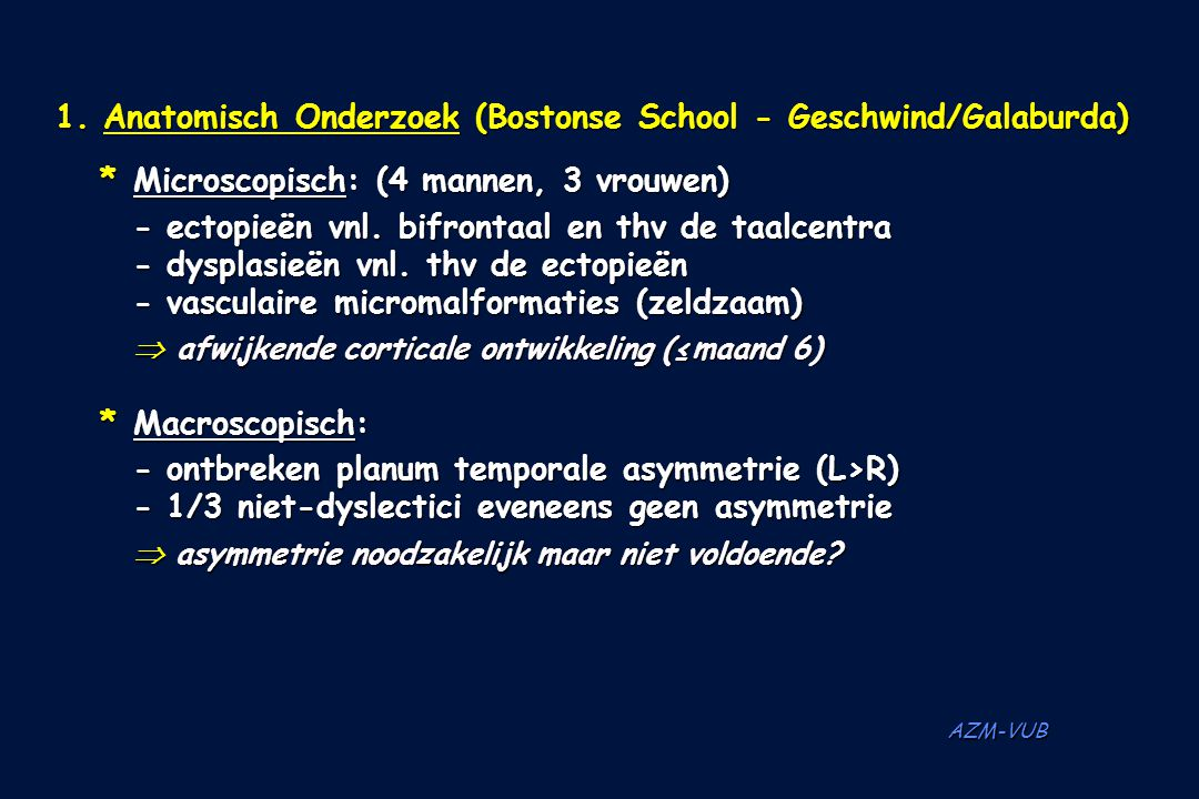 AZM-VUB 1. Anatomisch Onderzoek (Bostonse School - Geschwind/Galaburda) *Microscopisch: (4 mannen, 3 vrouwen) - ectopieën vnl. bifrontaal en thv de ta
