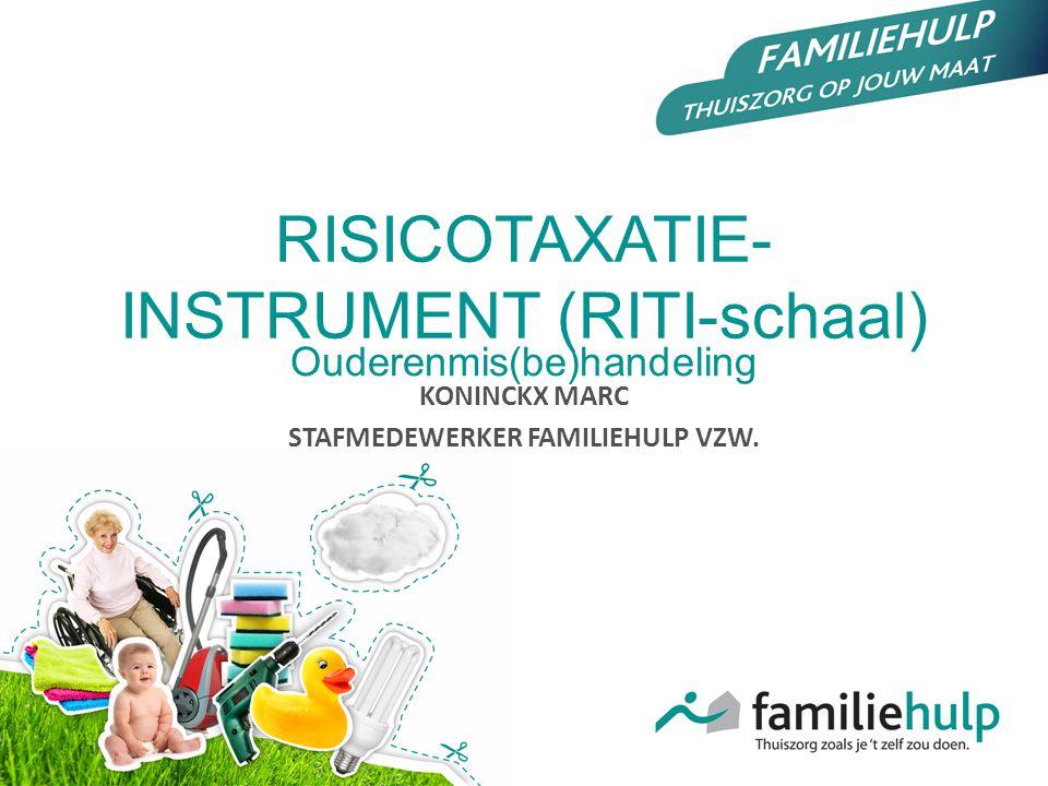 RISICOTAXATIE- INSTRUMENT (RITI-schaal) Ouderenmis(be)handeling KONINCKX MARC STAFMEDEWERKER FAMILIEHULP VZW.