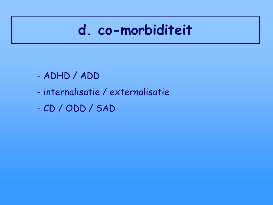 d. co-morbiditeit - ADHD / ADD - internalisatie / externalisatie - CD / ODD / SAD