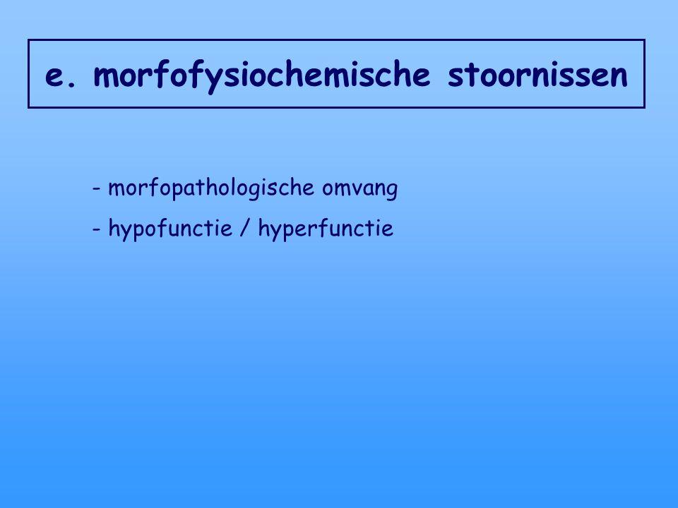 e. morfofysiochemische stoornissen - morfopathologische omvang - hypofunctie / hyperfunctie