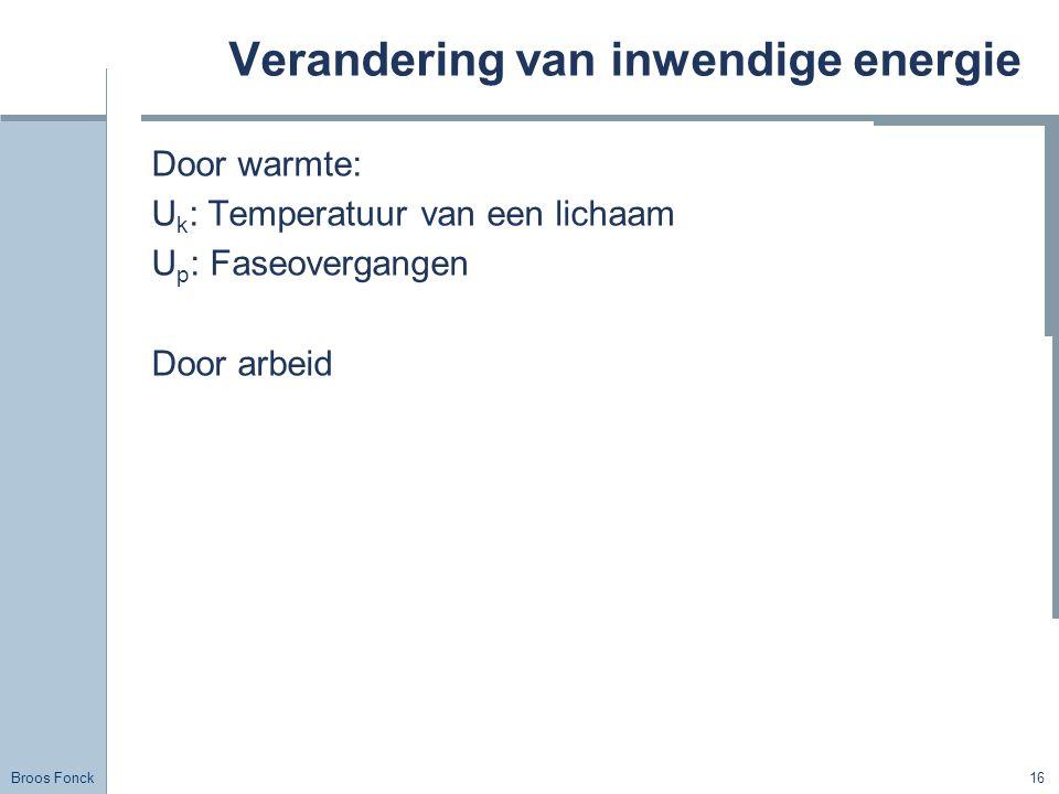 Broos Fonck 16 Verandering van inwendige energie Door warmte: U k : Temperatuur van een lichaam U p : Faseovergangen Door arbeid