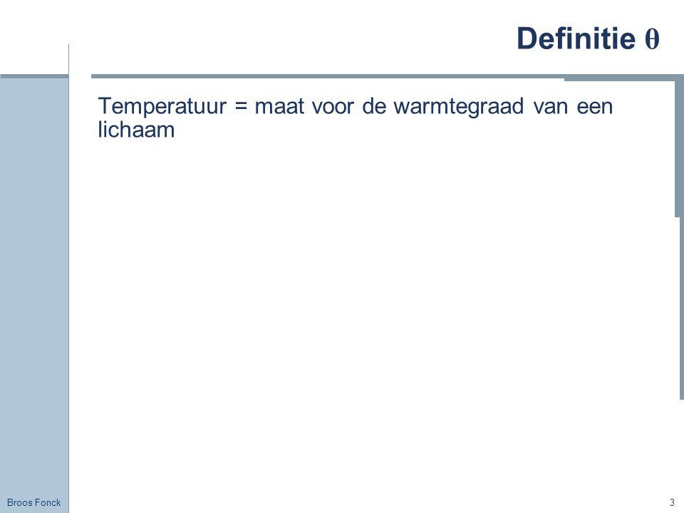 Broos Fonck 3 Definitie θ Temperatuur = maat voor de warmtegraad van een lichaam