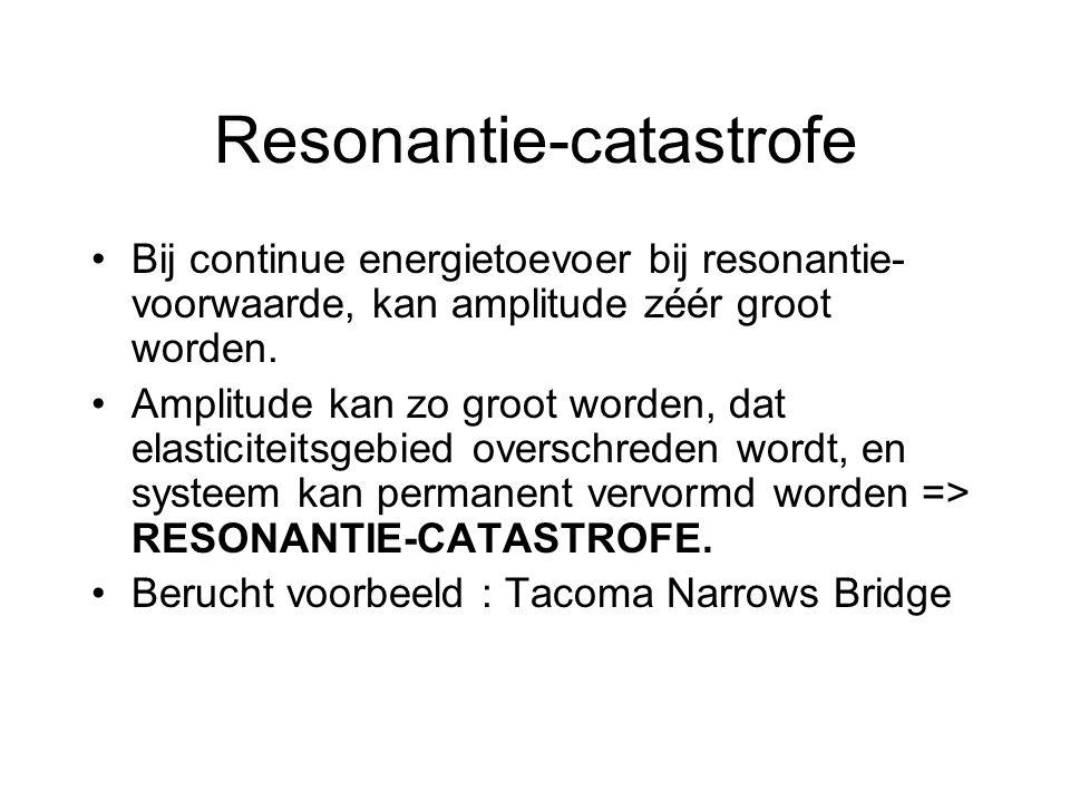 Resonantie-catastrofe Bij continue energietoevoer bij resonantie- voorwaarde, kan amplitude zéér groot worden. Amplitude kan zo groot worden, dat elas