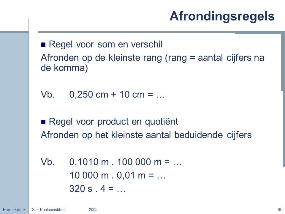 Broos Fonck Sint-Paulusinstituut200516 Afrondingsregels Regel voor som en verschil Afronden op de kleinste rang (rang = aantal cijfers na de komma) Vb.