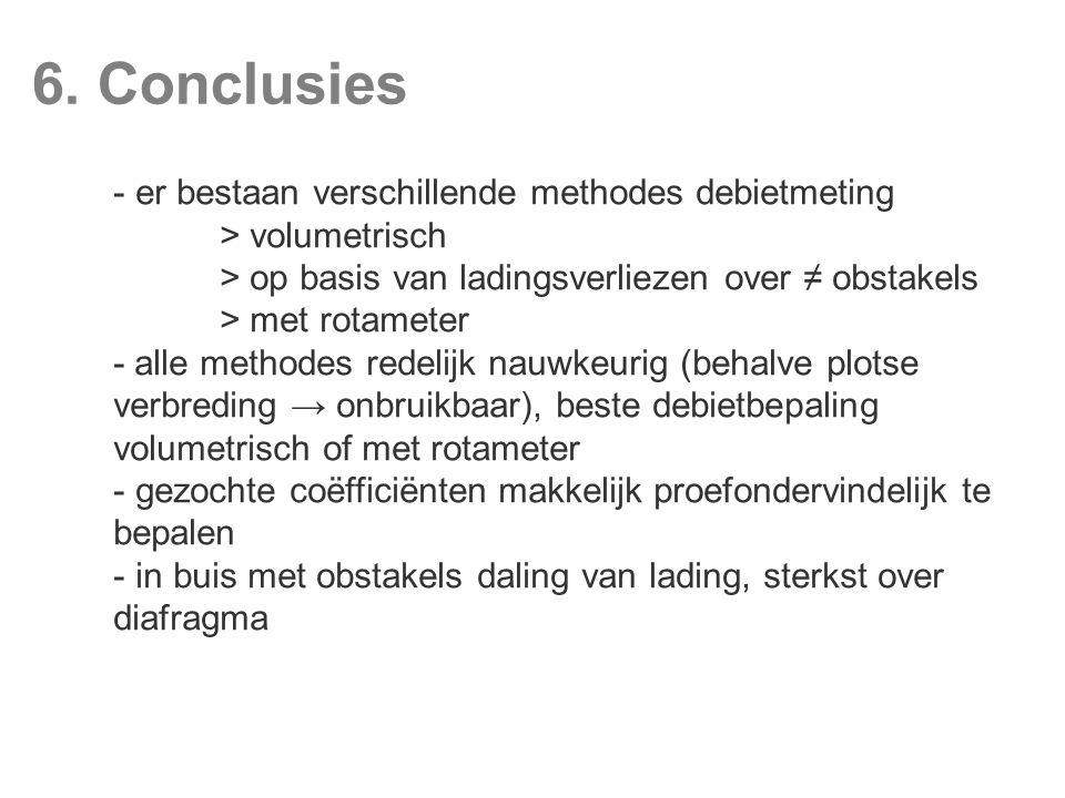 6. Conclusies - er bestaan verschillende methodes debietmeting > volumetrisch > op basis van ladingsverliezen over ≠ obstakels > met rotameter - alle