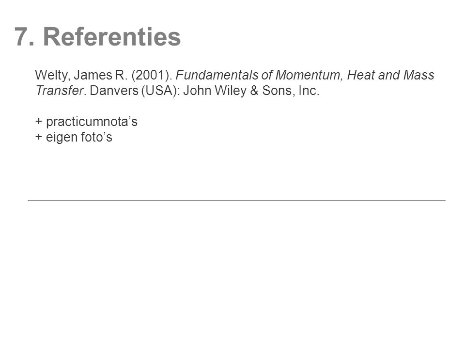 7. Referenties Welty, James R. (2001). Fundamentals of Momentum, Heat and Mass Transfer. Danvers (USA): John Wiley & Sons, Inc. + practicumnota's + ei