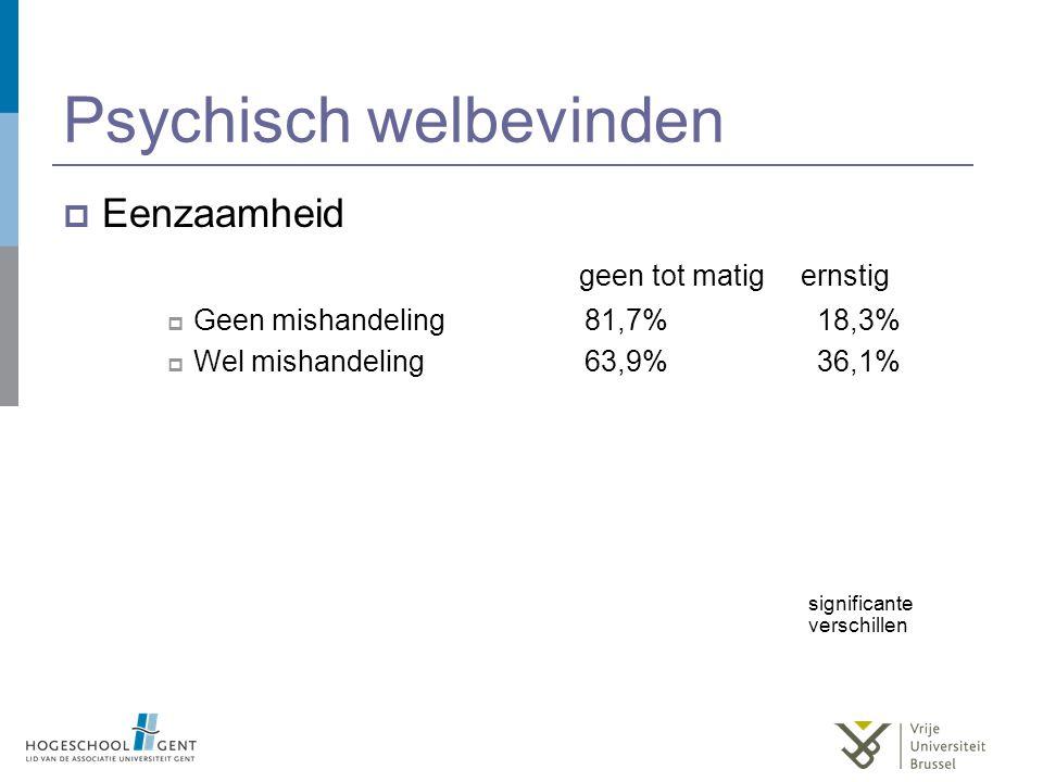 Psychisch welbevinden  Eenzaamheid geen tot matig ernstig  Geen mishandeling81,7% 18,3%  Wel mishandeling63,9% 36,1% significante verschillen