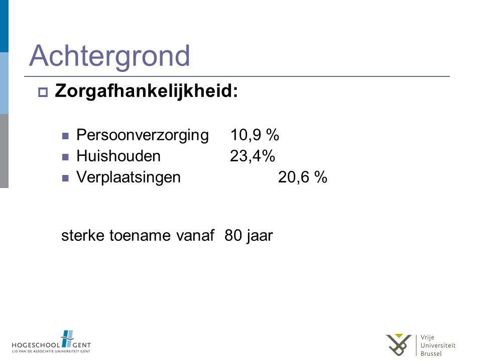 Achtergrond  Zorgafhankelijkheid: Persoonverzorging 10,9 % Huishouden 23,4% Verplaatsingen 20,6 % sterke toename vanaf 80 jaar