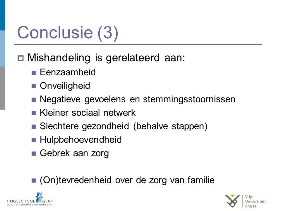 Conclusie (3)  Mishandeling is gerelateerd aan: Eenzaamheid Onveiligheid Negatieve gevoelens en stemmingsstoornissen Kleiner sociaal netwerk Slechtere gezondheid (behalve stappen) Hulpbehoevendheid Gebrek aan zorg (On)tevredenheid over de zorg van familie