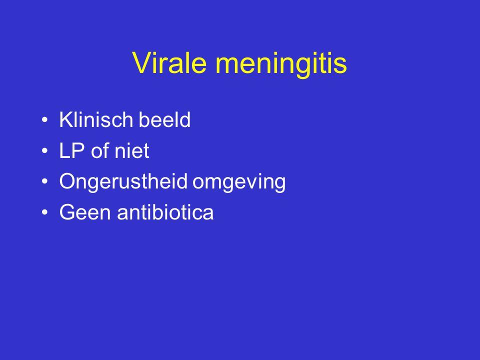 Virale meningitis Klinisch beeld LP of niet Ongerustheid omgeving Geen antibiotica
