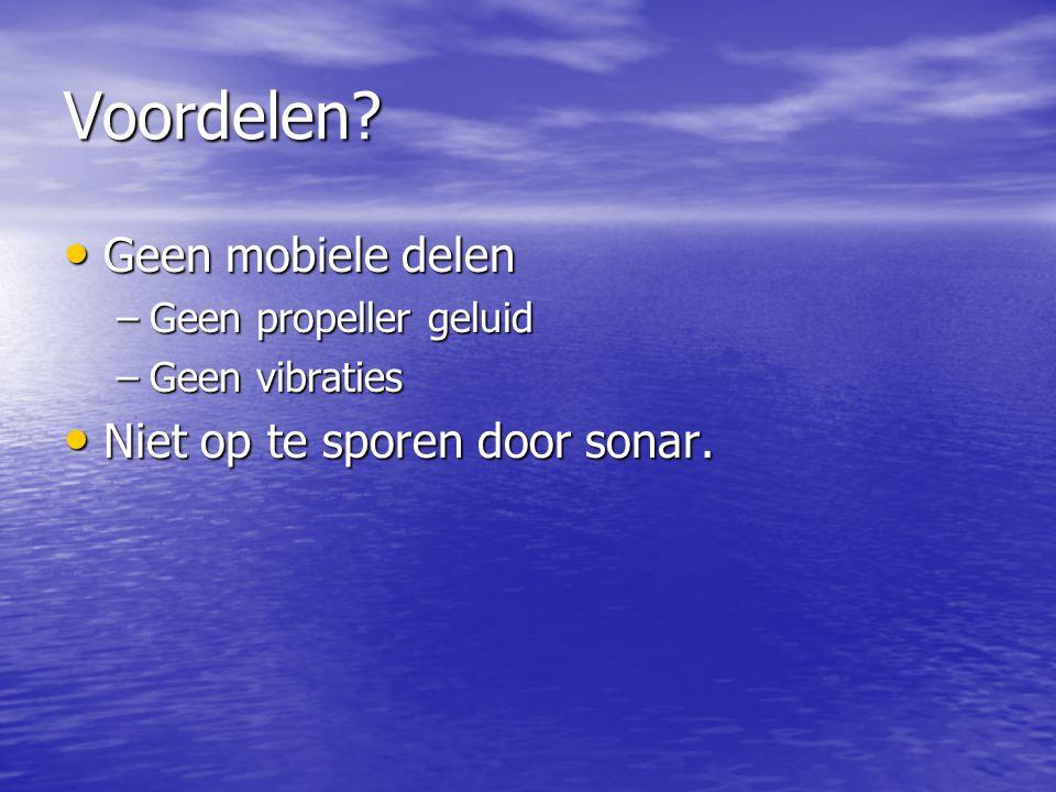 Voordelen? Geen mobiele delen Geen mobiele delen –Geen propeller geluid –Geen vibraties Niet op te sporen door sonar. Niet op te sporen door sonar.