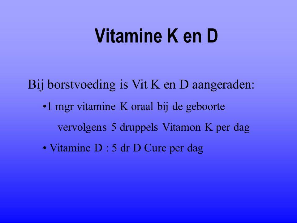Vitamine K en D Bij borstvoeding is Vit K en D aangeraden: 1 mgr vitamine K oraal bij de geboorte vervolgens 5 druppels Vitamon K per dag Vitamine D :