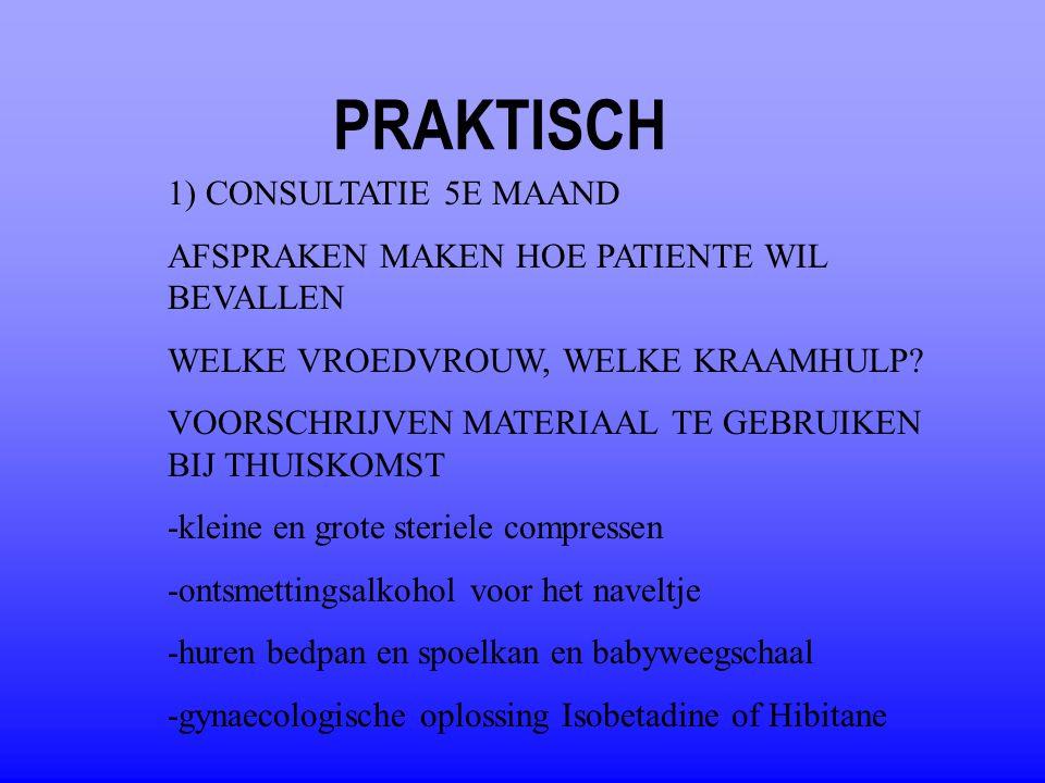 PRAKTISCH 1) CONSULTATIE 5E MAAND AFSPRAKEN MAKEN HOE PATIENTE WIL BEVALLEN WELKE VROEDVROUW, WELKE KRAAMHULP? VOORSCHRIJVEN MATERIAAL TE GEBRUIKEN BI