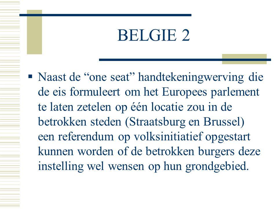 BELGIE 2  Naast de one seat handtekeningwerving die de eis formuleert om het Europees parlement te laten zetelen op één locatie zou in de betrokken steden (Straatsburg en Brussel) een referendum op volksinitiatief opgestart kunnen worden of de betrokken burgers deze instelling wel wensen op hun grondgebied.