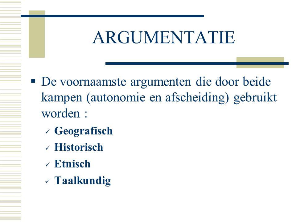 ARGUMENTATIE  De voornaamste argumenten die door beide kampen (autonomie en afscheiding) gebruikt worden : Geografisch Historisch Etnisch Taalkundig