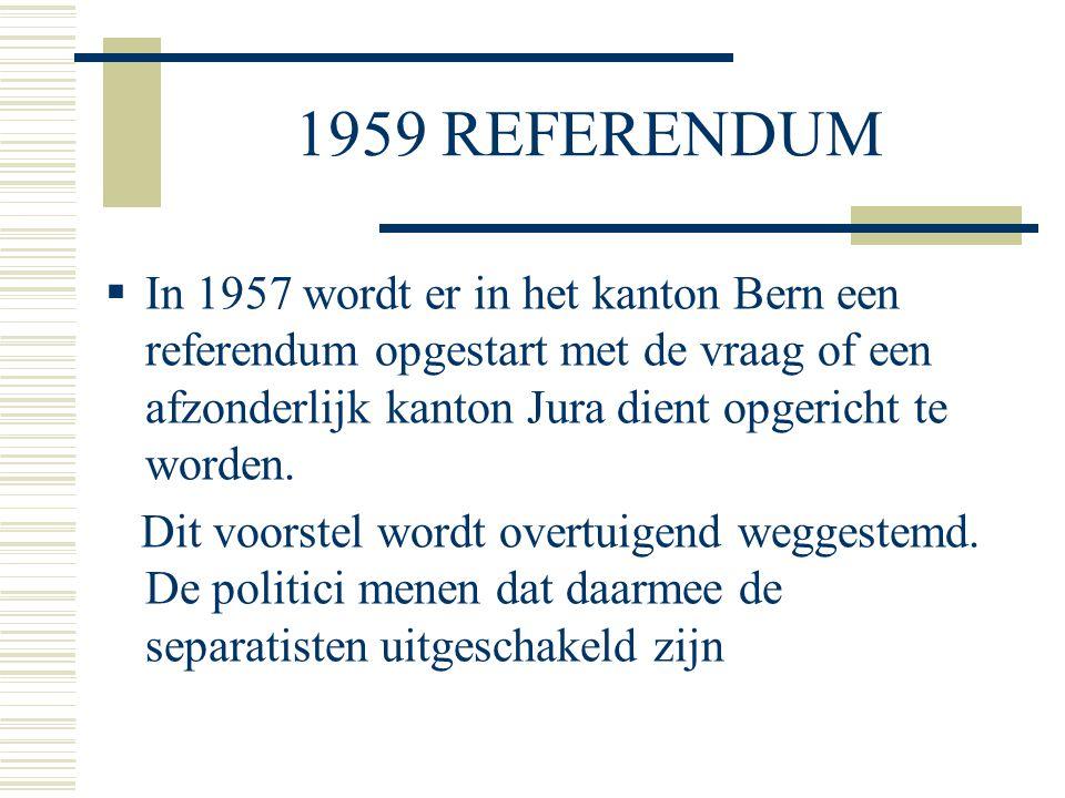 1959 REFERENDUM  In 1957 wordt er in het kanton Bern een referendum opgestart met de vraag of een afzonderlijk kanton Jura dient opgericht te worden.