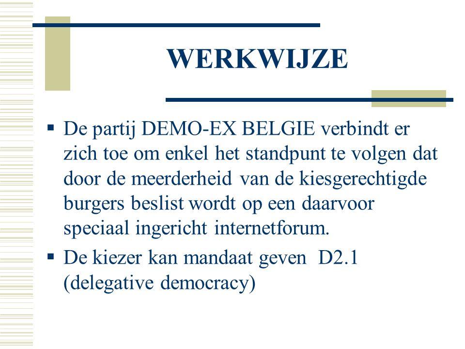 WERKWIJZE  De partij DEMO-EX BELGIE verbindt er zich toe om enkel het standpunt te volgen dat door de meerderheid van de kiesgerechtigde burgers beslist wordt op een daarvoor speciaal ingericht internetforum.