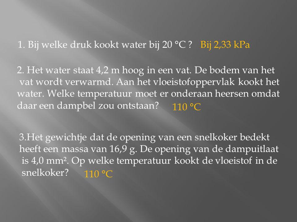1. Bij welke druk kookt water bij 20 °C ? 2. Het water staat 4,2 m hoog in een vat. De bodem van het vat wordt verwarmd. Aan het vloeistofoppervlak ko