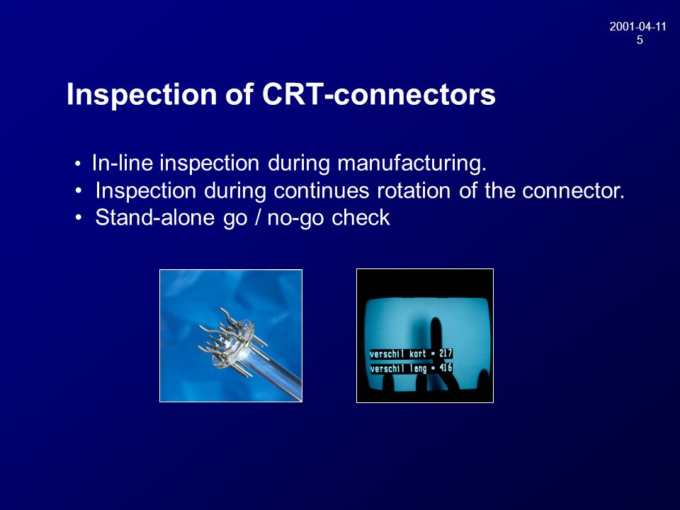 2001-04-11 5 Inspection of CRT-connectors In-line inspection during manufacturing. Inspection during continues rotation of the connector. Stand-alone